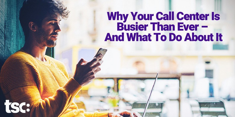 Why Your Call Center Is Busier Than Ever